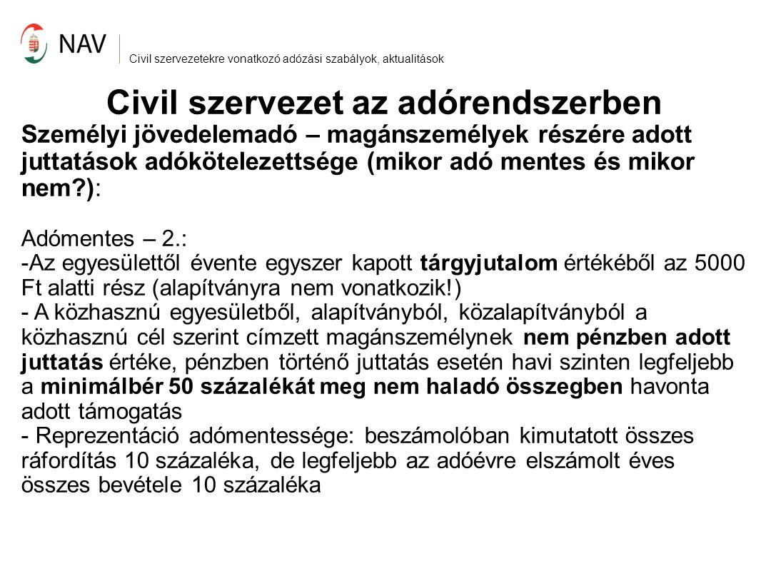 Civil szervezetekre vonatkozó adózási szabályok, aktualitások Civil szervezet az adórendszerben Személyi jövedelemadó – magánszemélyek részére adott juttatások adókötelezettsége (mikor adó mentes és mikor nem?): Adómentes – 2.: -Az egyesülettől évente egyszer kapott tárgyjutalom értékéből az 5000 Ft alatti rész (alapítványra nem vonatkozik!) - A közhasznú egyesületből, alapítványból, közalapítványból a közhasznú cél szerint címzett magánszemélynek nem pénzben adott juttatás értéke, pénzben történő juttatás esetén havi szinten legfeljebb a minimálbér 50 százalékát meg nem haladó összegben havonta adott támogatás - Reprezentáció adómentessége: beszámolóban kimutatott összes ráfordítás 10 százaléka, de legfeljebb az adóévre elszámolt éves összes bevétele 10 százaléka