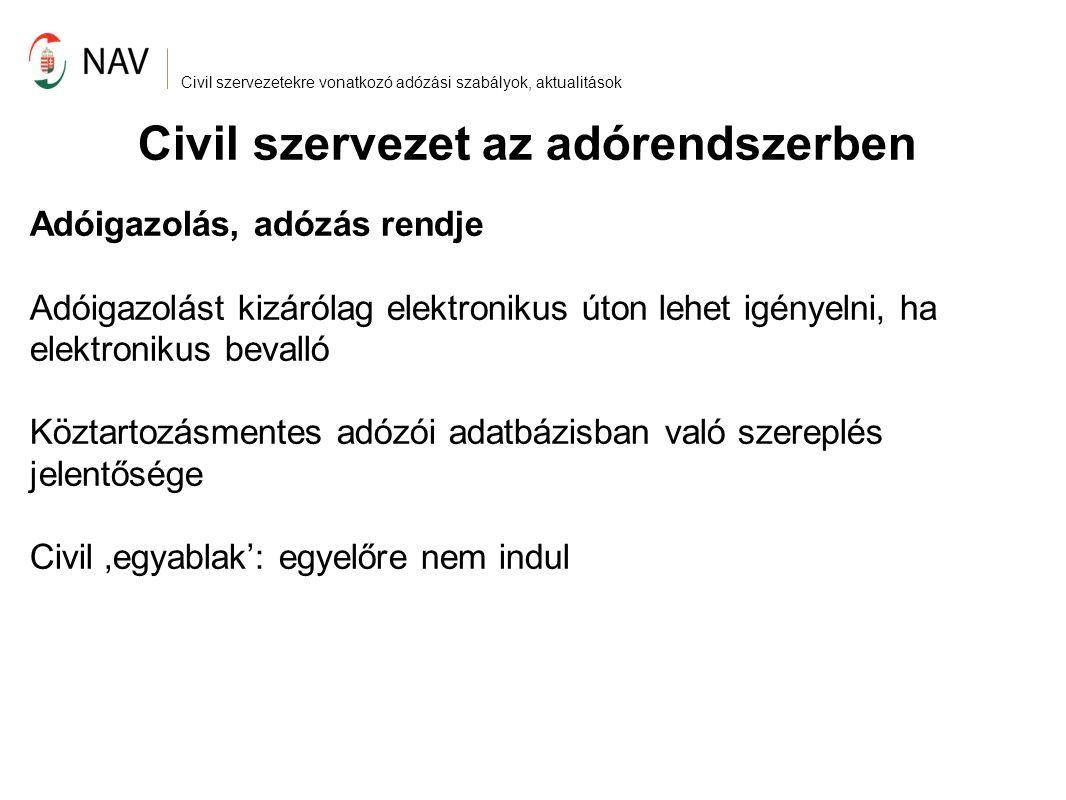 Civil szervezetekre vonatkozó adózási szabályok, aktualitások Civil szervezet az adórendszerben Adóigazolás, adózás rendje Adóigazolást kizárólag elektronikus úton lehet igényelni, ha elektronikus bevalló Köztartozásmentes adózói adatbázisban való szereplés jelentősége Civil 'egyablak': egyelőre nem indul