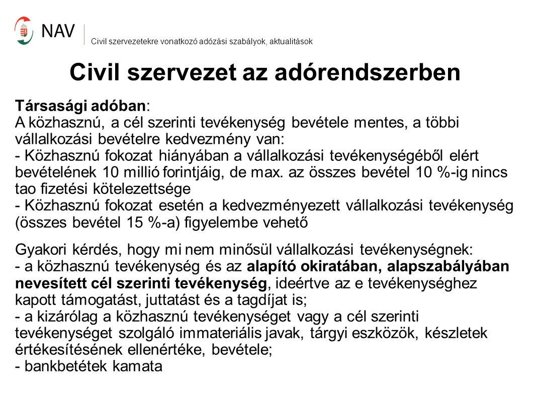 Civil szervezetekre vonatkozó adózási szabályok, aktualitások Civil szervezet az adórendszerben Társasági adó – adományok kezelése: Közhasznú fokozat hiányában a fogadó fél nyilatkozik: 'a kapott támogatás nélkül nem veszteséges a gazdálkodási tevékenysége', vagy nincs gazdálkodási tevékenysége Közhasznú fokozat esetén: támogatói igazolás A támogató félnek +20% kedvezmény az adóalapból