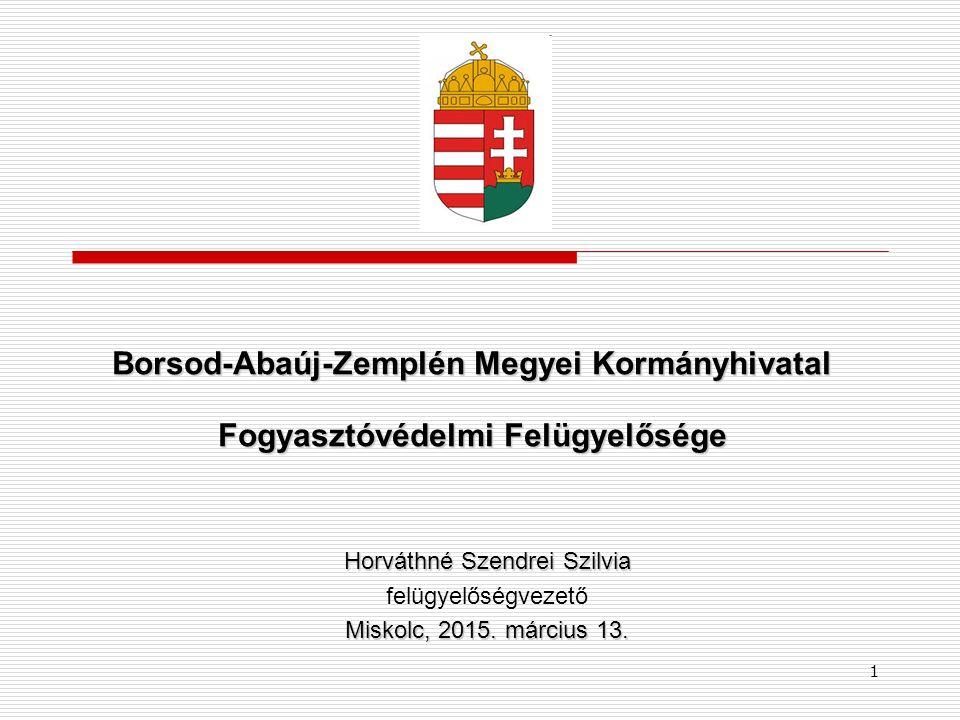1 Borsod-Abaúj-Zemplén Megyei Kormányhivatal Fogyasztóvédelmi Felügyelősége Horváthné Szendrei Szilvia felügyelőségvezető Miskolc, 2015.