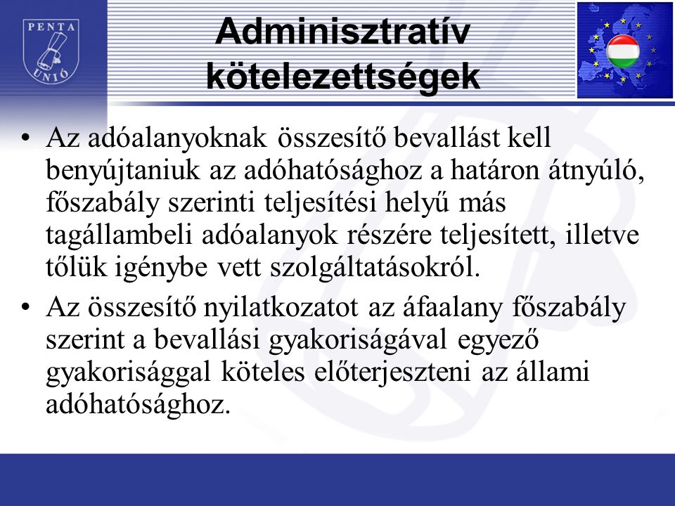 Adminisztratív kötelezettségek Az adóalanyoknak összesítő bevallást kell benyújtaniuk az adóhatósághoz a határon átnyúló, főszabály szerinti teljesítési helyű más tagállambeli adóalanyok részére teljesített, illetve tőlük igénybe vett szolgáltatásokról.