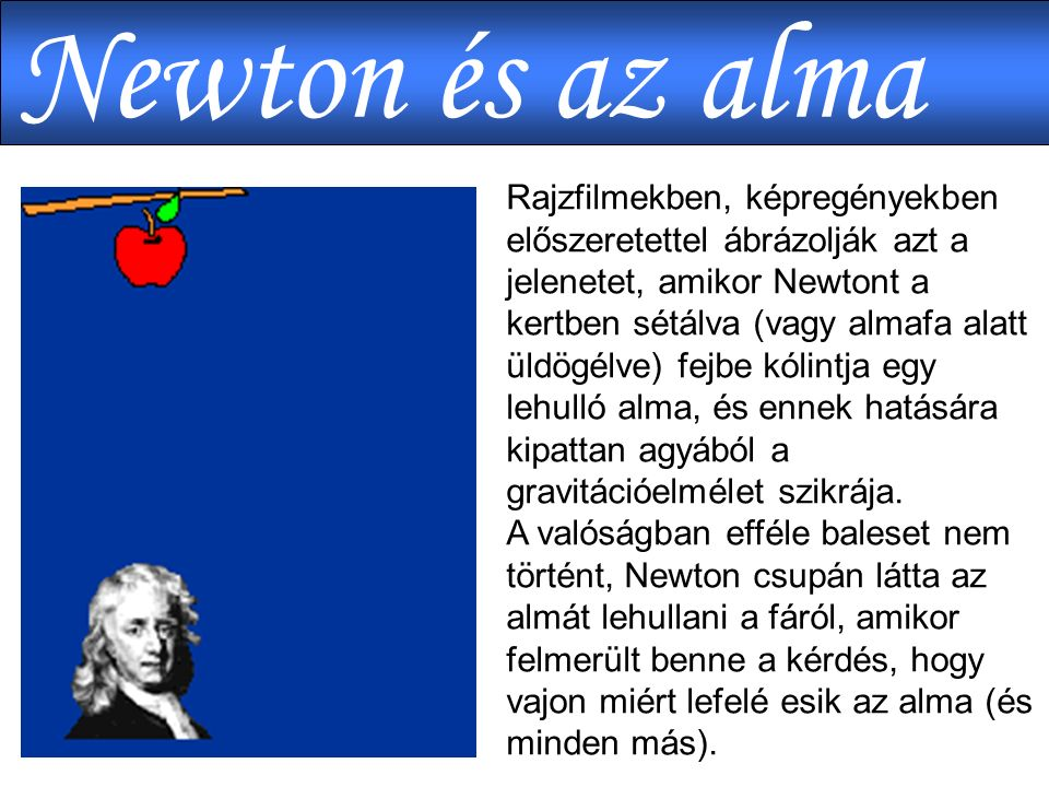 Rajzfilmekben, képregényekben előszeretettel ábrázolják azt a jelenetet, amikor Newtont a kertben sétálva (vagy almafa alatt üldögélve) fejbe kólintja egy lehulló alma, és ennek hatására kipattan agyából a gravitációelmélet szikrája.