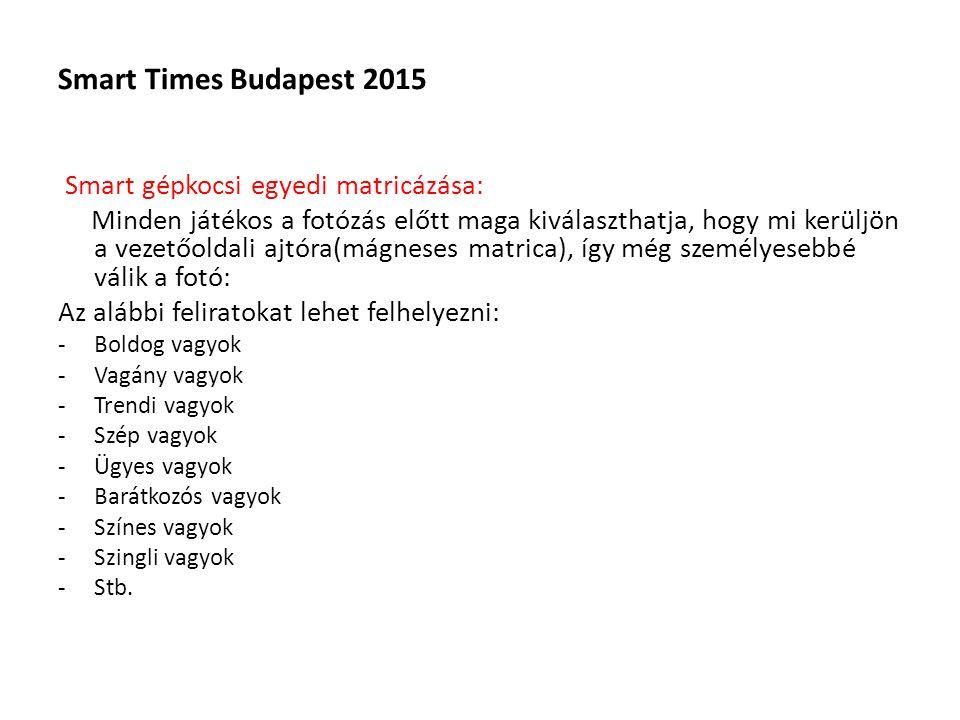Smart Times Budapest 2015 Smart gépkocsi egyedi matricázása: Minden játékos a fotózás előtt maga kiválaszthatja, hogy mi kerüljön a vezetőoldali ajtóra(mágneses matrica), így még személyesebbé válik a fotó: Az alábbi feliratokat lehet felhelyezni: -Boldog vagyok -Vagány vagyok -Trendi vagyok -Szép vagyok -Ügyes vagyok -Barátkozós vagyok -Színes vagyok -Szingli vagyok -Stb.