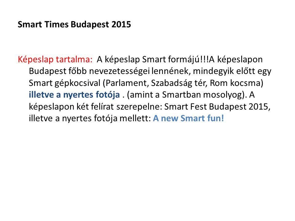Smart Times Budapest 2015 Képeslap tartalma: A képeslap Smart formájú!!!A képeslapon Budapest főbb nevezetességei lennének, mindegyik előtt egy Smart gépkocsival (Parlament, Szabadság tér, Rom kocsma) illetve a nyertes fotója.