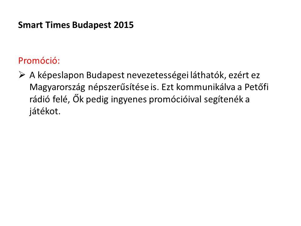 Smart Times Budapest 2015 Költségek: Promóció helyszínek: helyfoglalás díj + hostess díj: 400.000 Ft+áfa Képeslap teljes költsége (felbélyegezve): 500.000 Ft+Áfa Smart autó design: 100.000 Ft+Áfa Nyertes nyereménye: 100.000 Ft+Áfa Facebook oldal, illetve web 200.000 Ft+Áfa oldal készítése: 100.000 Ft+Áfa Egyéb költségek: 100.000 Ft+Áfa