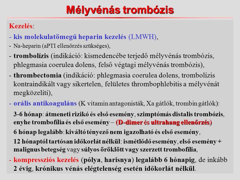 Kezelés: -kis molekulatömegű heparin kezelés (LMWH), -Na-heparin (aPTI ellenőrzés szükséges), -trombolízis (indikáció: kismedencébe terjedő mélyvénás trombózis, phlegmasia coerulea dolens, felső végtagi mélyvénás trombózis), -thrombectomia (indikáció: phlegmasia coerulea dolens, trombolízis kontraindikált vagy sikertelen, felületes thrombophlebitis a mélyvénát megközelíti), -orális antikoaguláns (K vitamin antagonisták, Xa gátlók, trombin gátlók): (D-dimer és ultrahang ellenőrzés) 3-6 hónap: átmeneti rizikó és első esemény, szimptómás distalis trombózis, enyhe trombofília és első esemény – (D-dimer és ultrahang ellenőrzés) 6 hónap legalább: kiváltó tényező nem igazolható és első esemény, 12 hónaptól tartósan időkorlát nélkül: ismétlődő esemény, első esemény + malignus betegség vagy súlyos öröklött vagy szerzett trombofília, -kompressziós kezelés (pólya, harisnya) legalább 6 hónapig, de inkább 2 évig, krónikus vénás elégtelenség esetén időkorlát nélkül.