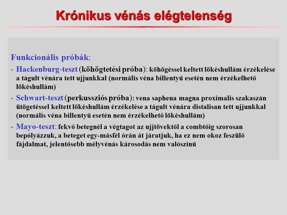 Funkcionális próbák: -Hackenburg-teszt (köhögtetési próba): köhögéssel keltett lökéshullám érzékelése a tágult vénára tett ujjunkkal (normális véna billentyű esetén nem érzékelhető lökéshullám) -Schwart-teszt (perkussziós próba) : vena saphena magna proximalis szakaszán ütögetéssel keltett lökéshullám érzékelése a tágult vénára distalisan tett ujjunkkal (normális véna billentyű esetén nem érzékelhető lökéshullám) -Mayo-teszt: fekvő betegnél a végtagot az ujjtövektől a combtőig szorosan bepólyázzuk, a beteget egy-másfél órán át járatjuk, ha ez nem okoz feszülő fájdalmat, jelentősebb mélyvénás károsodás nem valószínű Krónikus vénás elégtelenség