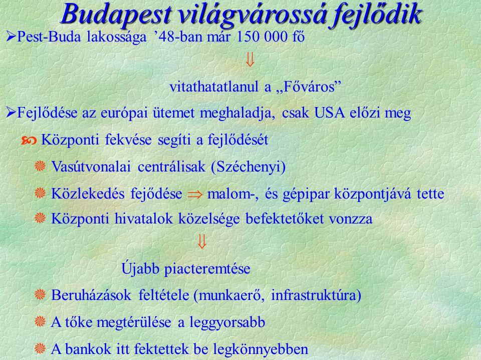 """Budapest világvárossá fejlődik  Pest-Buda lakossága '48-ban már 150 000 fő  vitathatatlanul a """"Főváros  Fejlődése az európai ütemet meghaladja, csak USA előzi meg  Központi fekvése segíti a fejlődését  Vasútvonalai centrálisak (Széchenyi)  Közlekedés fejődése  malom-, és gépipar központjává tette  Központi hivatalok közelsége befektetőket vonzza  Újabb piacteremtése  Beruházások feltétele (munkaerő, infrastruktúra)  A tőke megtérülése a leggyorsabb  A bankok itt fektettek be legkönnyebben"""