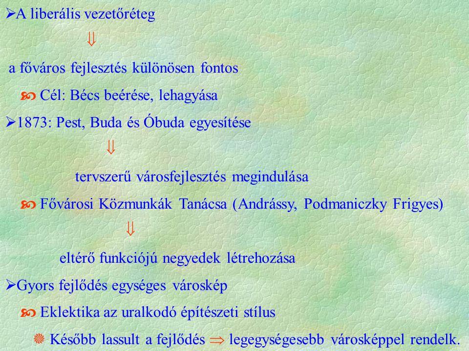  A liberális vezetőréteg  a főváros fejlesztés különösen fontos  Cél: Bécs beérése, lehagyása  1873: Pest, Buda és Óbuda egyesítése  tervszerű városfejlesztés megindulása  Fővárosi Közmunkák Tanácsa (Andrássy, Podmaniczky Frigyes)  eltérő funkciójú negyedek létrehozása  Gyors fejlődés egységes városkép  Eklektika az uralkodó építészeti stílus  Később lassult a fejlődés  legegységesebb városképpel rendelk.