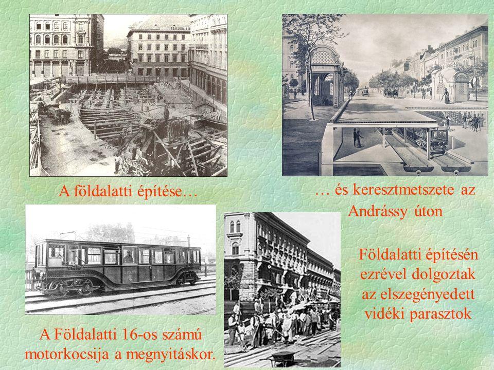 A földalatti építése… … és keresztmetszete az Andrássy úton A Földalatti 16-os számú motorkocsija a megnyitáskor. Földalatti építésén ezrével dolgozta