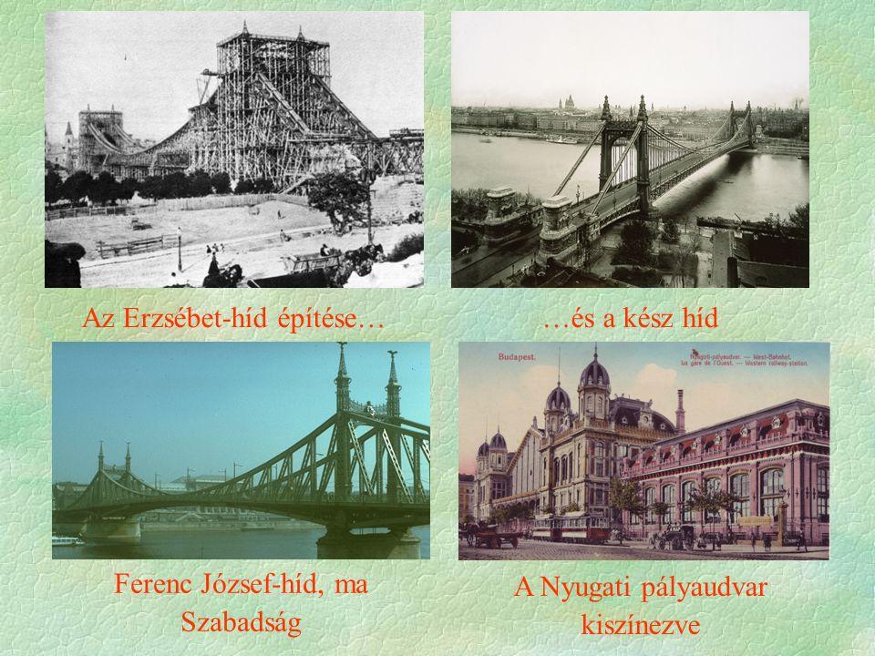 Az Erzsébet-híd építése… Ferenc József-híd, ma Szabadság …és a kész híd A Nyugati pályaudvar kiszínezve