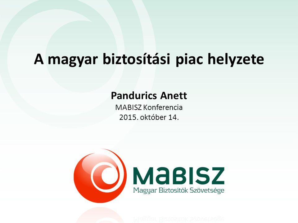 A magyar biztosítási piac helyzete Pandurics Anett MABISZ Konferencia 2015. október 14.