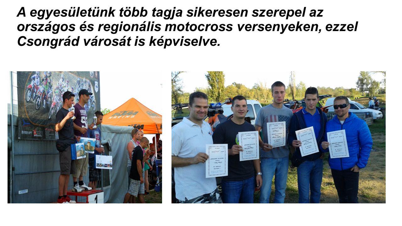 A egyesületünk több tagja sikeresen szerepel az országos és regionális motocross versenyeken, ezzel Csongrád városát is képviselve.