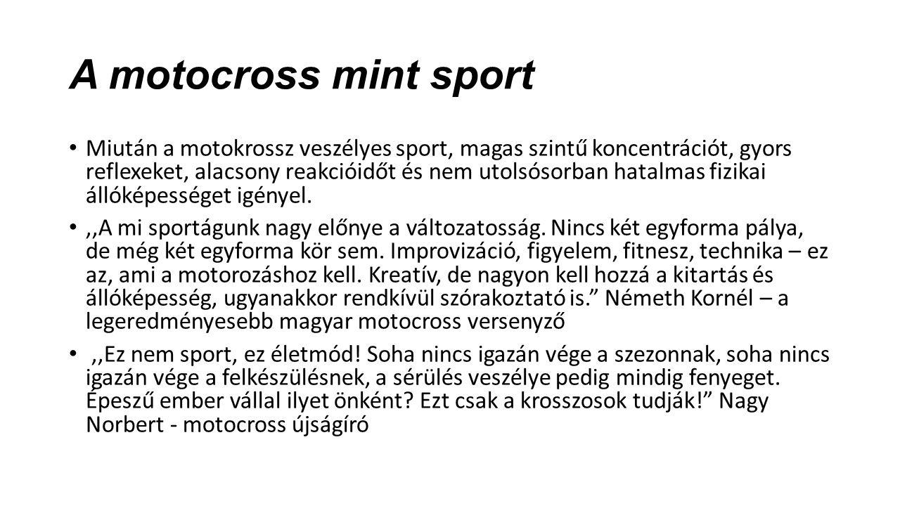 A motocross mint sport Miután a motokrossz veszélyes sport, magas szintű koncentrációt, gyors reflexeket, alacsony reakcióidőt és nem utolsósorban hatalmas fizikai állóképességet igényel.,,A mi sportágunk nagy előnye a változatosság.