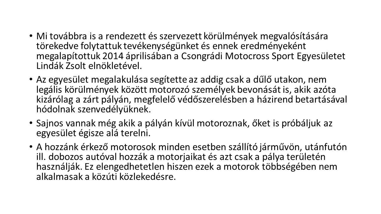 Mi továbbra is a rendezett és szervezett körülmények megvalósítására törekedve folytattuk tevékenységünket és ennek eredményeként megalapítottuk 2014 áprilisában a Csongrádi Motocross Sport Egyesületet Lindák Zsolt elnökletével.