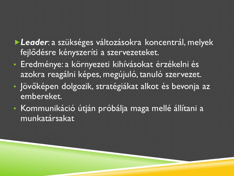  Leader: a szükséges változásokra koncentrál, melyek fejlődésre kényszeríti a szervezeteket.