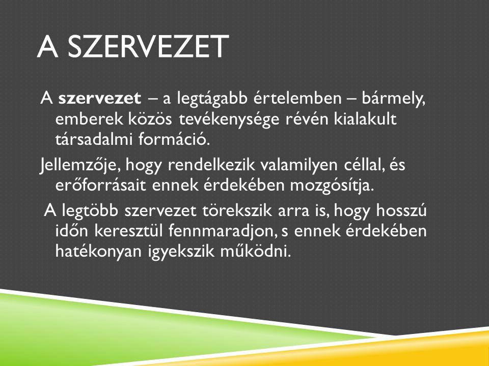 A SZERVEZET A szervezet – a legtágabb értelemben – bármely, emberek közös tevékenysége révén kialakult társadalmi formáció.