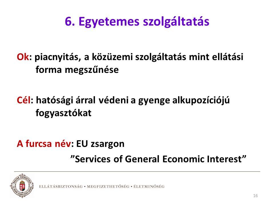 6. Egyetemes szolgáltatás Ok: piacnyitás, a közüzemi szolgáltatás mint ellátási forma megszűnése Cél: hatósági árral védeni a gyenge alkupozíciójú fog