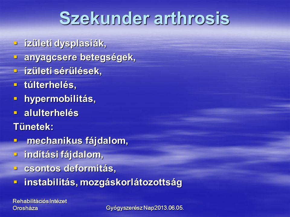 Szekunder arthrosis  ízületi dysplasiák,  anyagcsere betegségek,  ízületi sérülések,  túlterhelés,  hypermobilitás,  alulterhelés Tünetek:  mechanikus fájdalom,  indítási fájdalom,  csontos deformitás,  instabilitás, mozgáskorlátozottság Rehabilitációs Intézet OrosházaGyógyszerész Nap2013.06.05.