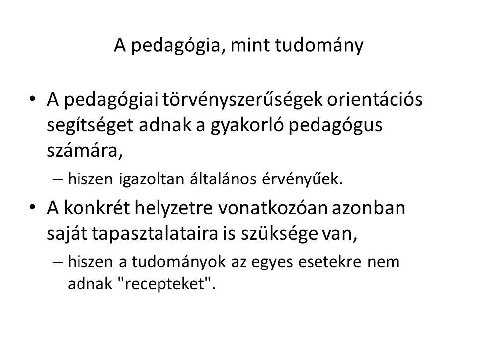A pedagógia, mint tudomány A pedagógiai törvényszerűségek orientációs segítséget adnak a gyakorló pedagógus számára, – hiszen igazoltan általános érvényűek.