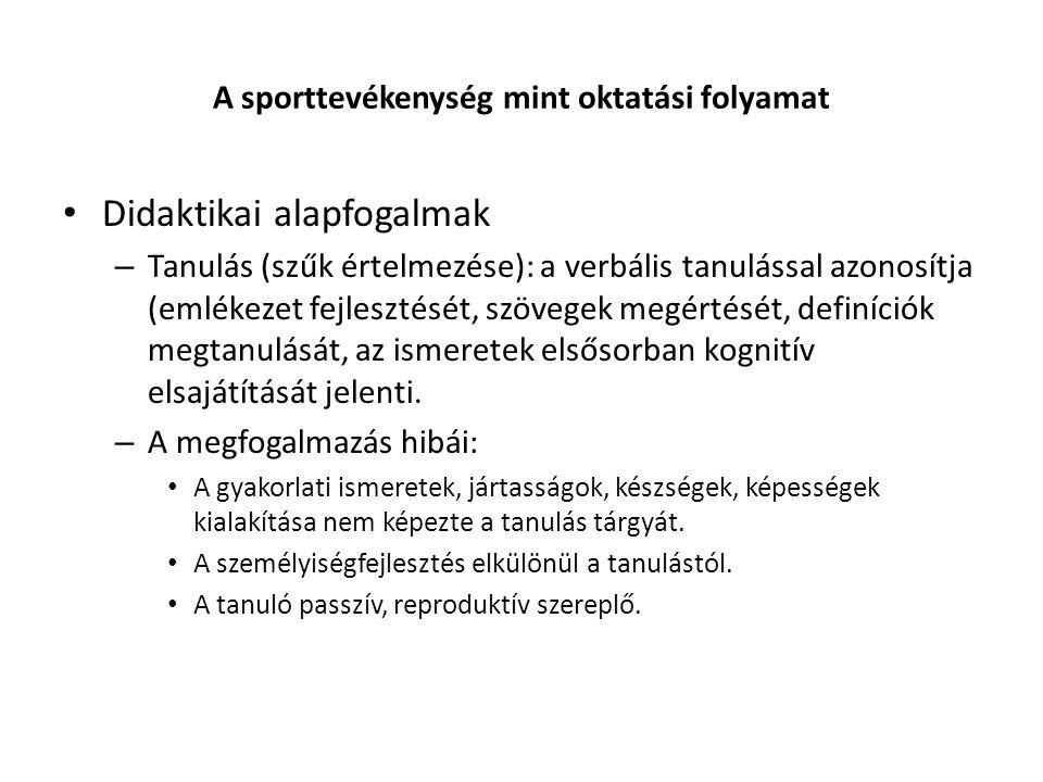 A sporttevékenység mint oktatási folyamat Didaktikai alapfogalmak – Tanulás (szűk értelmezése): a verbális tanulással azonosítja (emlékezet fejlesztését, szövegek megértését, definíciók megtanulását, az ismeretek elsősorban kognitív elsajátítását jelenti.