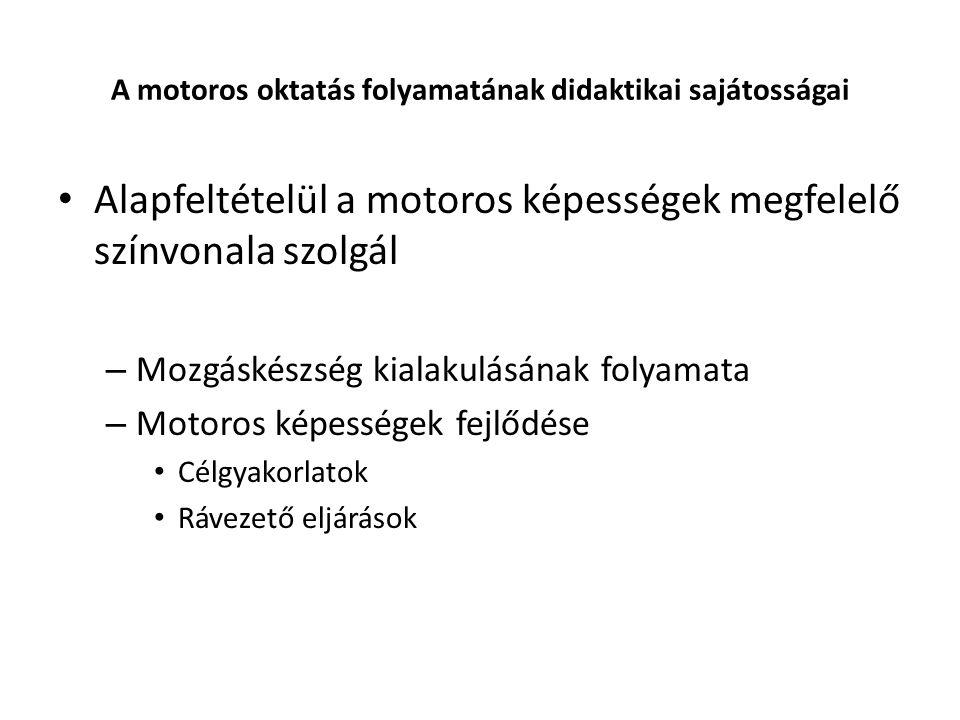 A motoros oktatás folyamatának didaktikai sajátosságai Alapfeltételül a motoros képességek megfelelő színvonala szolgál – Mozgáskészség kialakulásának folyamata – Motoros képességek fejlődése Célgyakorlatok Rávezető eljárások