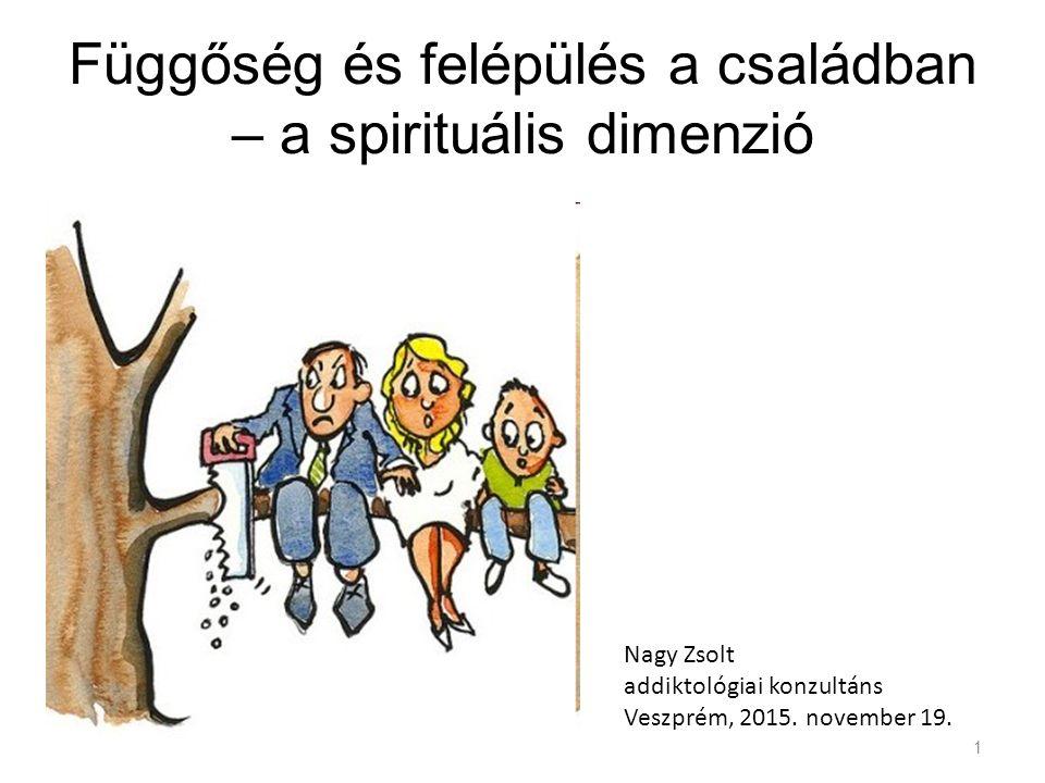Függőség és felépülés a családban – a spirituális dimenzió Nagy Zsolt addiktológiai konzultáns Veszprém, 2015.