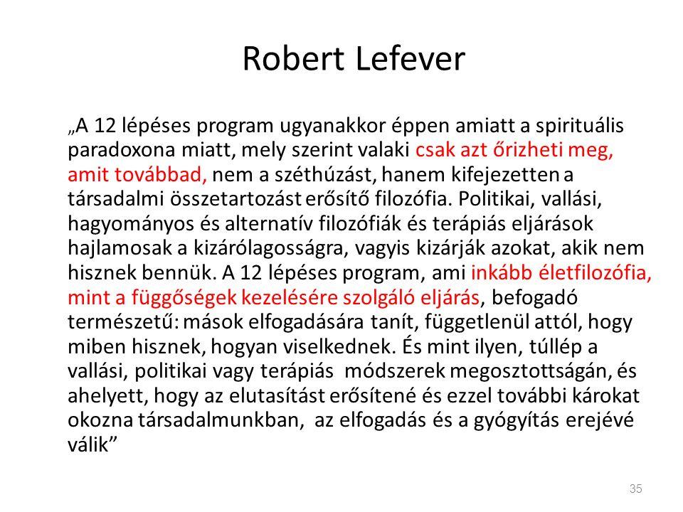 """Robert Lefever """" A 12 lépéses program ugyanakkor éppen amiatt a spirituális paradoxona miatt, mely szerint valaki csak azt őrizheti meg, amit továbbad, nem a széthúzást, hanem kifejezetten a társadalmi összetartozást erősítő filozófia."""