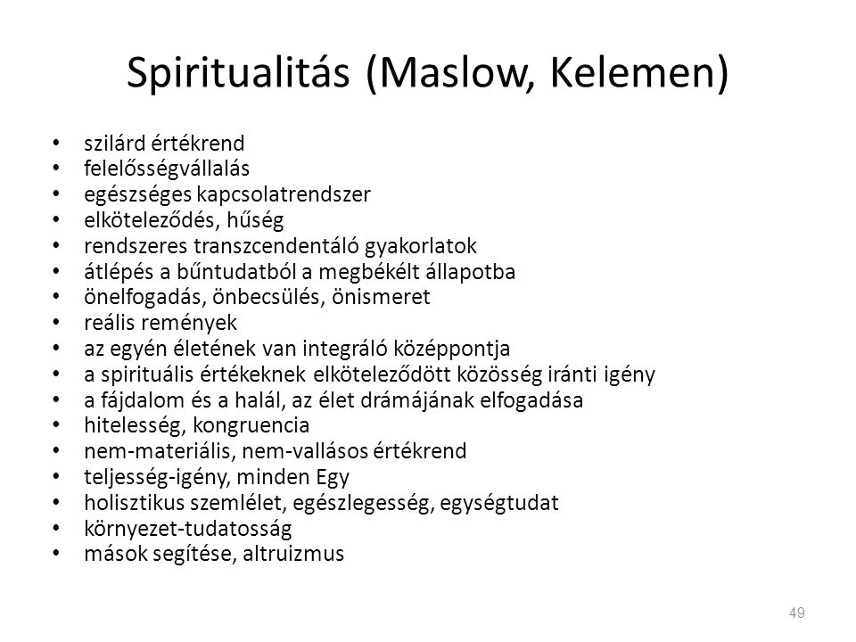 Spiritualitás (Maslow, Kelemen) szilárd értékrend felelősségvállalás egészséges kapcsolatrendszer elköteleződés, hűség rendszeres transzcendentáló gyakorlatok átlépés a bűntudatból a megbékélt állapotba önelfogadás, önbecsülés, önismeret reális remények az egyén életének van integráló középpontja a spirituális értékeknek elköteleződött közösség iránti igény a fájdalom és a halál, az élet drámájának elfogadása hitelesség, kongruencia nem-materiális, nem-vallásos értékrend teljesség-igény, minden Egy holisztikus szemlélet, egészlegesség, egységtudat környezet-tudatosság mások segítése, altruizmus 49