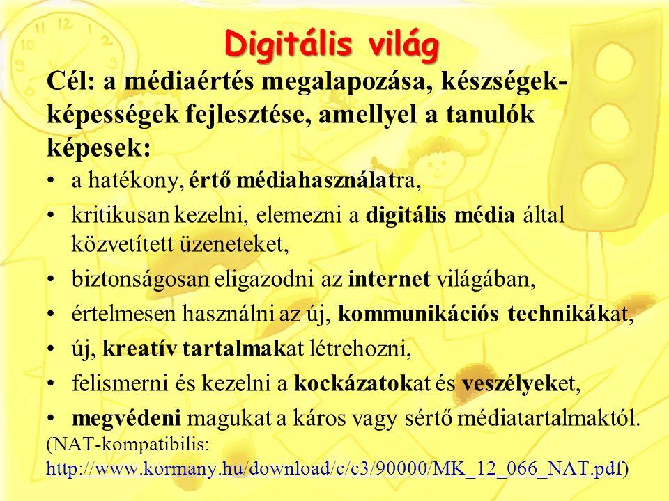 Digitális világ Digitális világ Cél: a médiaértés megalapozása, készségek- képességek fejlesztése, amellyel a tanulók képesek: a hatékony, értő médiahasználatra, kritikusan kezelni, elemezni a digitális média által közvetített üzeneteket, biztonságosan eligazodni az internet világában, értelmesen használni az új, kommunikációs technikákat, új, kreatív tartalmakat létrehozni, felismerni és kezelni a kockázatokat és veszélyeket, megvédeni magukat a káros vagy sértő médiatartalmaktól.