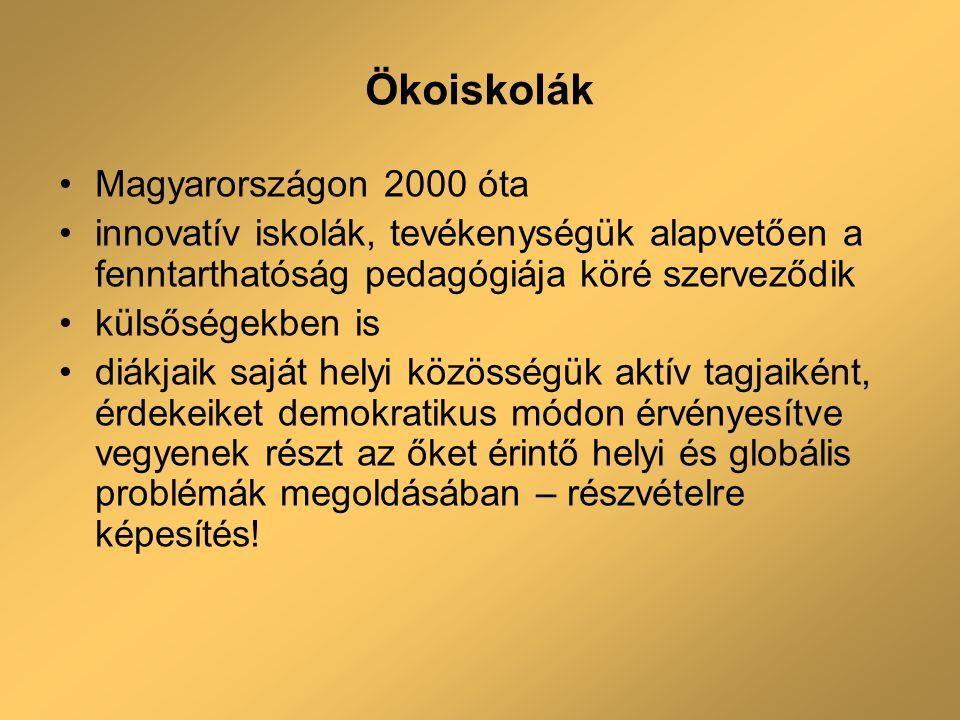 Ökoiskolák Magyarországon 2000 óta innovatív iskolák, tevékenységük alapvetően a fenntarthatóság pedagógiája köré szerveződik külsőségekben is diákjaik saját helyi közösségük aktív tagjaiként, érdekeiket demokratikus módon érvényesítve vegyenek részt az őket érintő helyi és globális problémák megoldásában – részvételre képesítés!