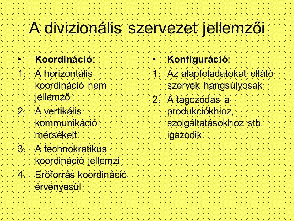 A divizionális szervezet jellemzői Előnyei: 1.A stratégiai és operatív feladatok elhatárolhatóak 2.A teljesítményelv erősen hat 3.Alkalmazkodó 4.Egyszerűbb az irányítása Hátrányai: 1.Divízió egoizmus, elkülönültség 2.Párhuzamos funkciók figyelhetők meg 3.Nagyobb létszám és költség 4.Csökken aspecializáció és a koordinció