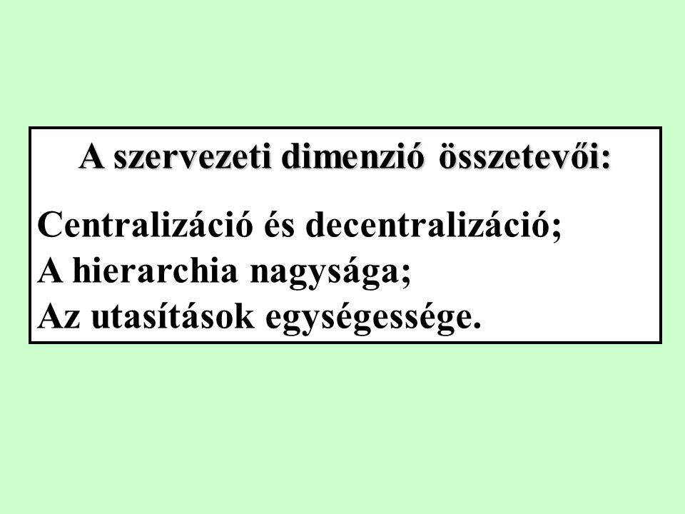 A szervezeti dimenzió összetevői: Centralizáció és decentralizáció; A hierarchia nagysága; Az utasítások egységessége.