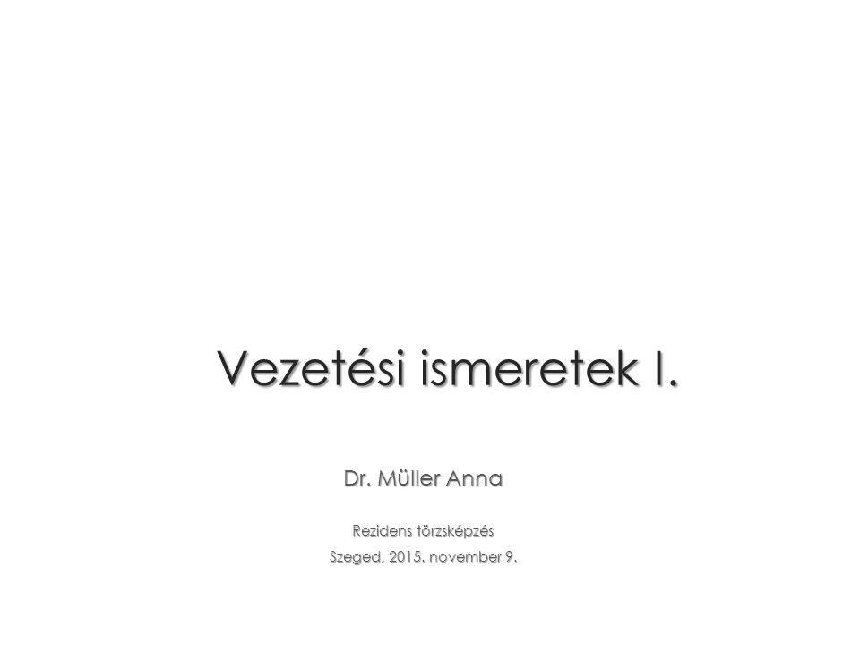 Vezetési ismeretek I. Dr. Müller Anna Rezidens törzsképzés Szeged, 2015. november 9.