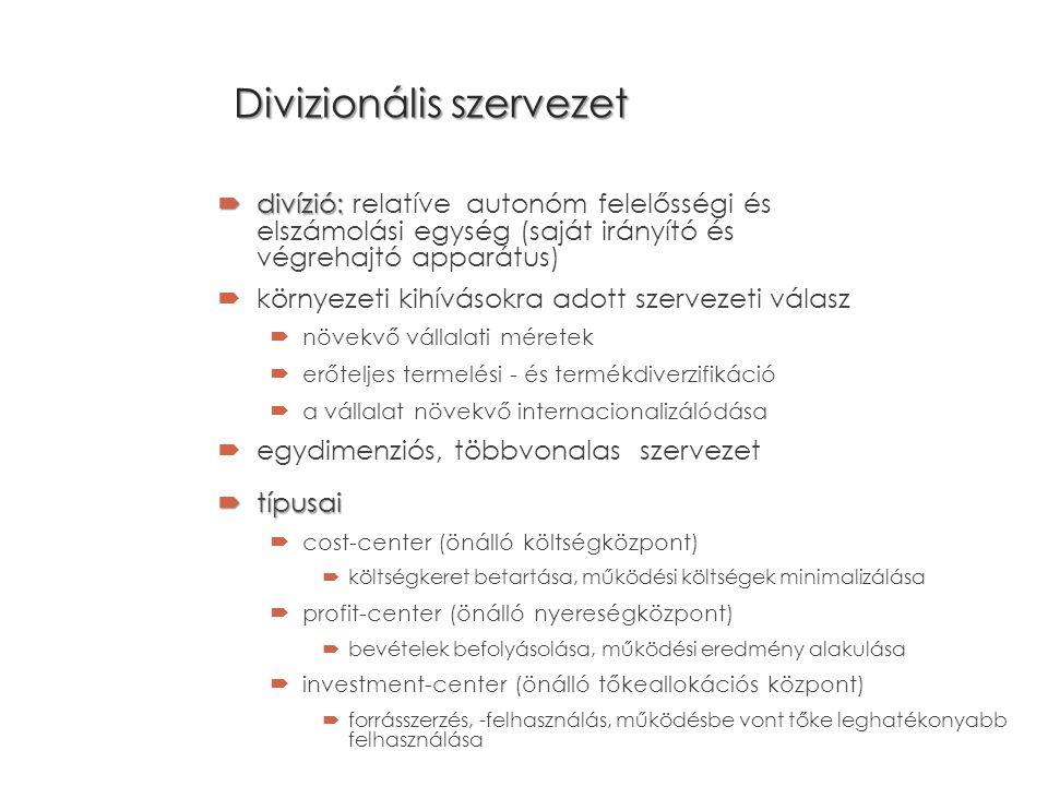 Divizionális szervezet  divízió:  divízió: relatíve autonóm felelősségi és elszámolási egység (saját irányító és végrehajtó apparátus)  környezeti kihívásokra adott szervezeti válasz  növekvő vállalati méretek  erőteljes termelési - és termékdiverzifikáció  a vállalat növekvő internacionalizálódása  egydimenziós, többvonalas szervezet  típusai  cost-center (önálló költségközpont)  költségkeret betartása, működési költségek minimalizálása  profit-center (önálló nyereségközpont)  bevételek befolyásolása, működési eredmény alakulása  investment-center (önálló tőkeallokációs központ)  forrásszerzés, -felhasználás, működésbe vont tőke leghatékonyabb felhasználása