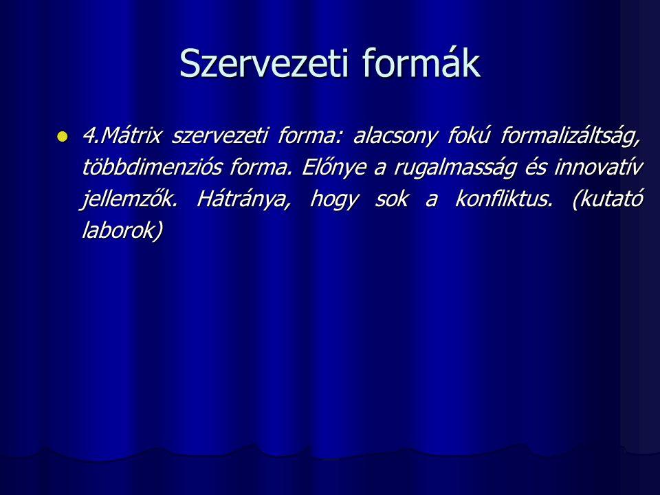 Szervezeti formák 4.Mátrix szervezeti forma: alacsony fokú formalizáltság, többdimenziós forma. Előnye a rugalmasság és innovatív jellemzők. Hátránya,