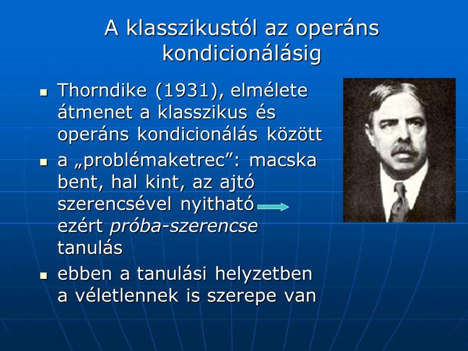 """A klasszikustól az operáns kondicionálásig Thorndike (1931), elmélete átmenet a klasszikus és operáns kondicionálás között Thorndike (1931), elmélete átmenet a klasszikus és operáns kondicionálás között a """"problémaketrec : macska bent, hal kint, az ajtó szerencsével nyitható ezért próba-szerencse tanulás a """"problémaketrec : macska bent, hal kint, az ajtó szerencsével nyitható ezért próba-szerencse tanulás ebben a tanulási helyzetben a véletlennek is szerepe van ebben a tanulási helyzetben a véletlennek is szerepe van"""