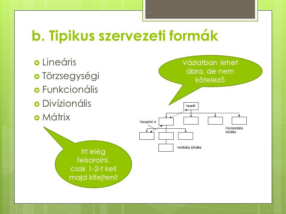 b. Tipikus szervezeti formák  Lineáris  Törzsegységi  Funkcionális  Divízionális  Mátrix 4 Vázlatban lehet ábra, de nem kötelező Itt elég felsoro