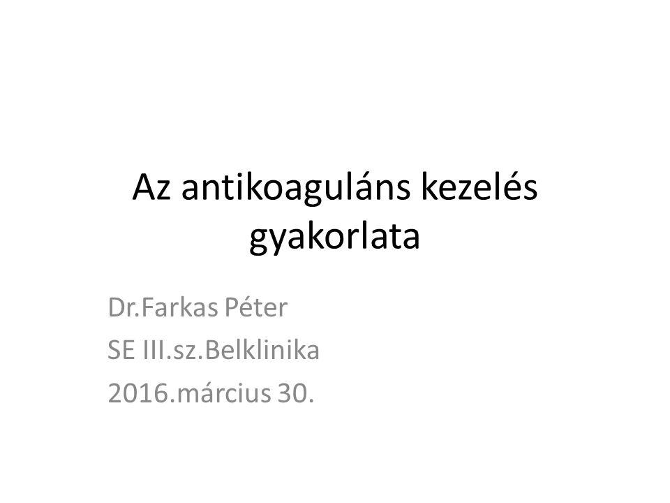 Az antikoaguláns kezelés gyakorlata Dr.Farkas Péter SE III.sz.Belklinika 2016.március 30.