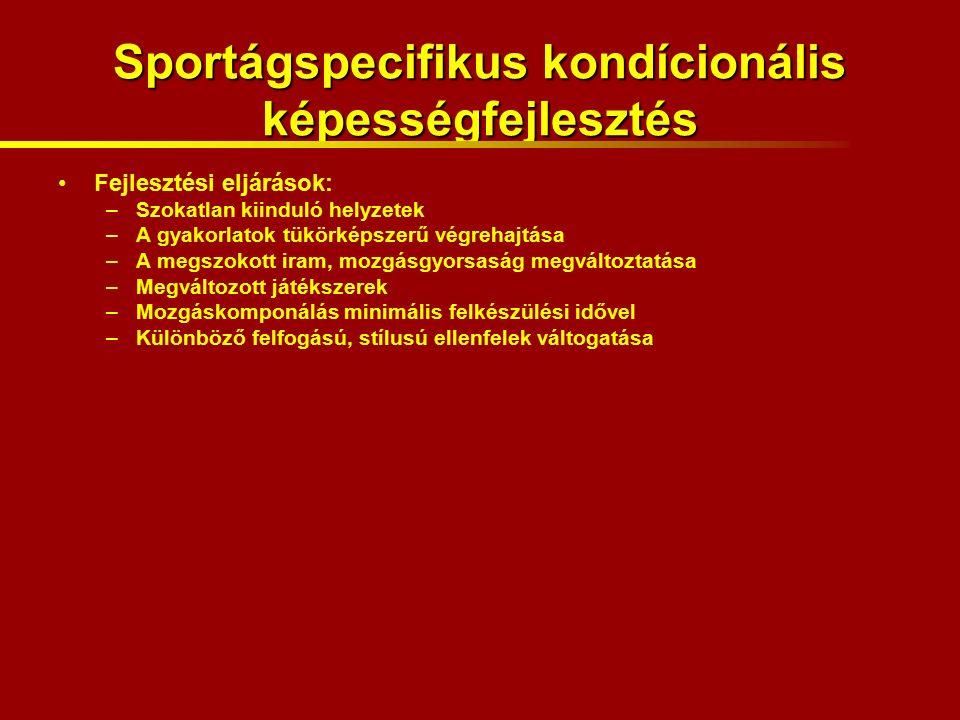 Sportágspecifikus kondícionális képességfejlesztés Fejlesztési eljárások: –Szokatlan kiinduló helyzetek –A gyakorlatok tükörképszerű végrehajtása –A megszokott iram, mozgásgyorsaság megváltoztatása –Megváltozott játékszerek –Mozgáskomponálás minimális felkészülési idővel –Különböző felfogású, stílusú ellenfelek váltogatása