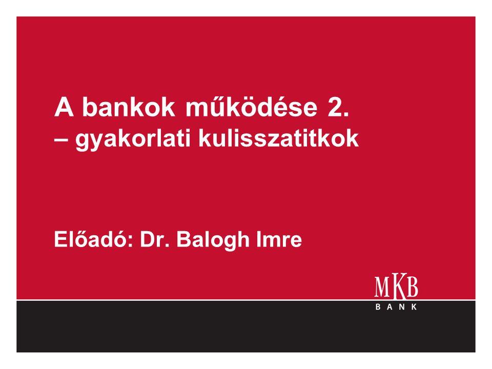A bankok működése 2. – gyakorlati kulisszatitkok Előadó: Dr. Balogh Imre