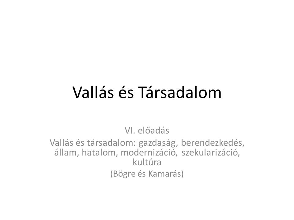 Vallás és Társadalom VI. előadás Vallás és társadalom: gazdaság, berendezkedés, állam, hatalom, modernizáció, szekularizáció, kultúra (Bögre és Kamará