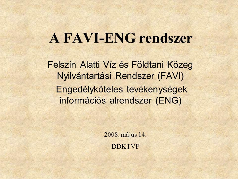 A FAVI-ENG rendszer Felszín Alatti Víz és Földtani Közeg Nyilvántartási Rendszer (FAVI) Engedélyköteles tevékenységek információs alrendszer (ENG) 2008.