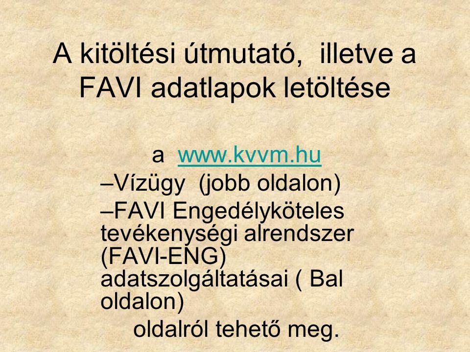 A kitöltési útmutató, illetve a FAVI adatlapok letöltése a www.kvvm.huwww.kvvm.hu –Vízügy (jobb oldalon) –FAVI Engedélyköteles tevékenységi alrendszer