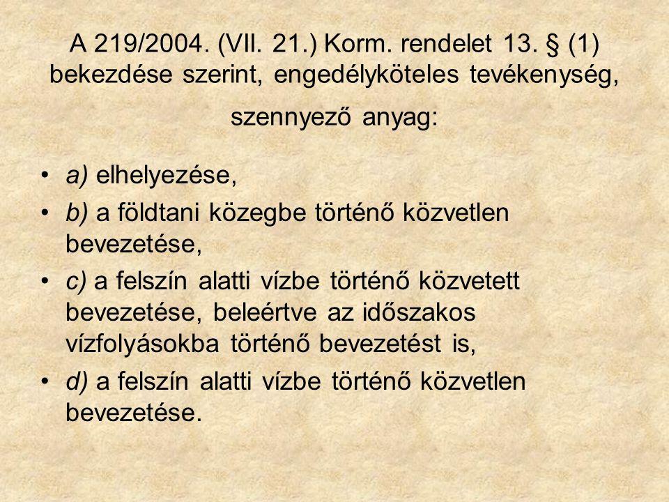 A 219/2004. (VII. 21.) Korm. rendelet 13. § (1) bekezdése szerint, engedélyköteles tevékenység, szennyező anyag: a) elhelyezése, b) a földtani közegbe