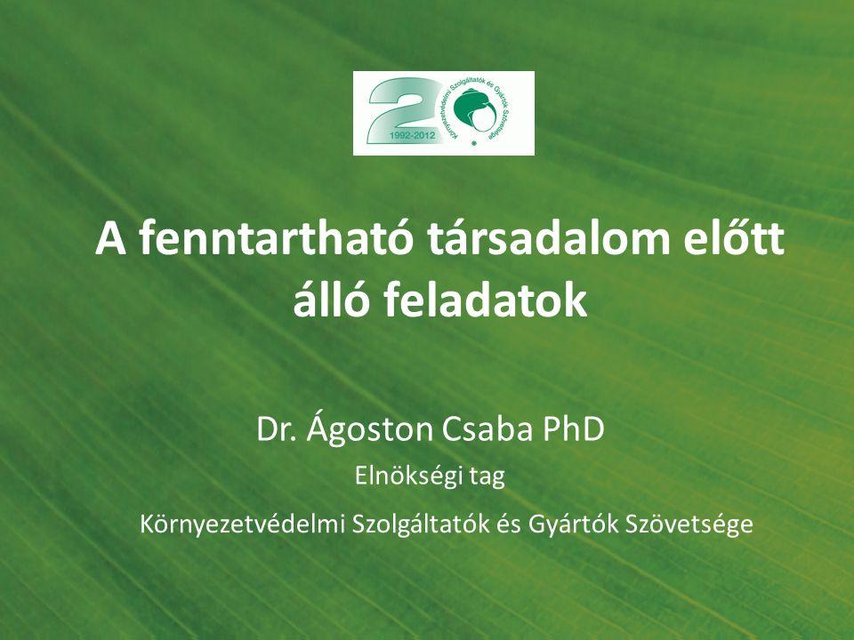 A fenntartható társadalom előtt álló feladatok Környezetvédelmi Szolgáltatók és Gyártók Szövetsége Dr. Ágoston Csaba PhD Elnökségi tag