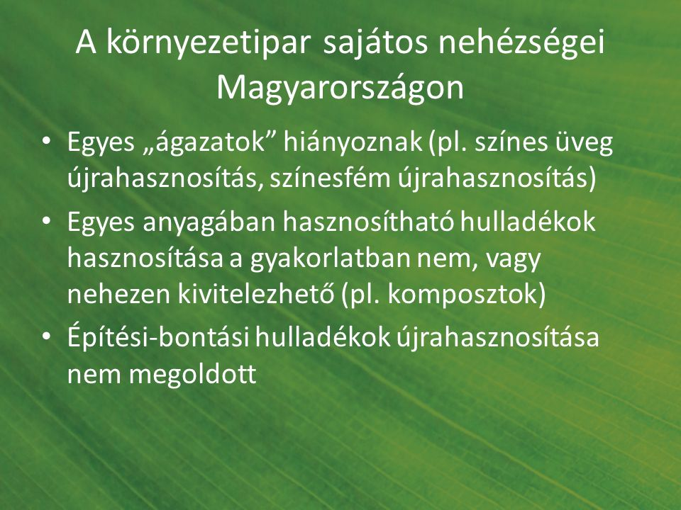 """A környezetipar sajátos nehézségei Magyarországon Egyes """"ágazatok"""" hiányoznak (pl. színes üveg újrahasznosítás, színesfém újrahasznosítás) Egyes anyag"""