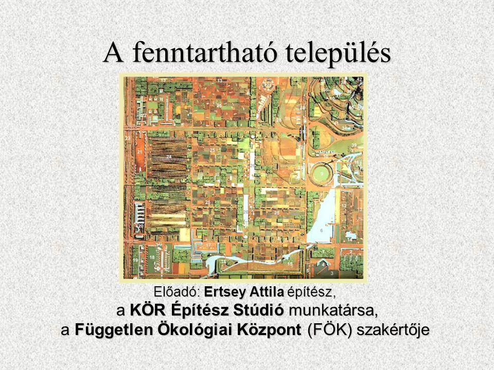 A fenntartható település Előadó: Ertsey Attila építész, a KÖR Építész Stúdió munkatársa, a KÖR Építész Stúdió munkatársa, a Független Ökológiai Központ (FÖK) szakértője