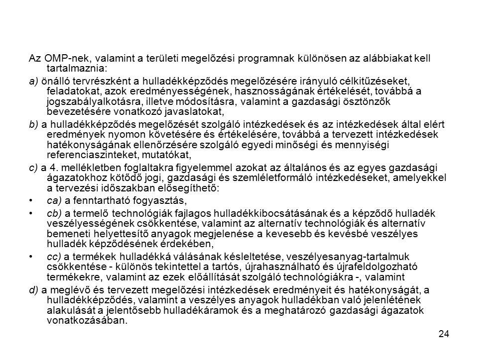 24 Az OMP-nek, valamint a területi megelőzési programnak különösen az alábbiakat kell tartalmaznia: a) önálló tervrészként a hulladékképződés megelőzésére irányuló célkitűzéseket, feladatokat, azok eredményességének, hasznosságának értékelését, továbbá a jogszabályalkotásra, illetve módosításra, valamint a gazdasági ösztönzők bevezetésére vonatkozó javaslatokat, b) a hulladékképződés megelőzését szolgáló intézkedések és az intézkedések által elért eredmények nyomon követésére és értékelésére, továbbá a tervezett intézkedések hatékonyságának ellenőrzésére szolgáló egyedi minőségi és mennyiségi referenciaszinteket, mutatókat, c) a 4.