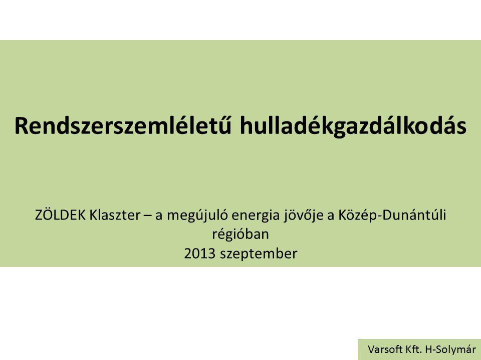 Rendszerszemléletű hulladékgazdálkodás ZÖLDEK Klaszter – a megújuló energia jövője a Közép-Dunántúli régióban 2013 szeptember Varsoft Kft. H-Solymár